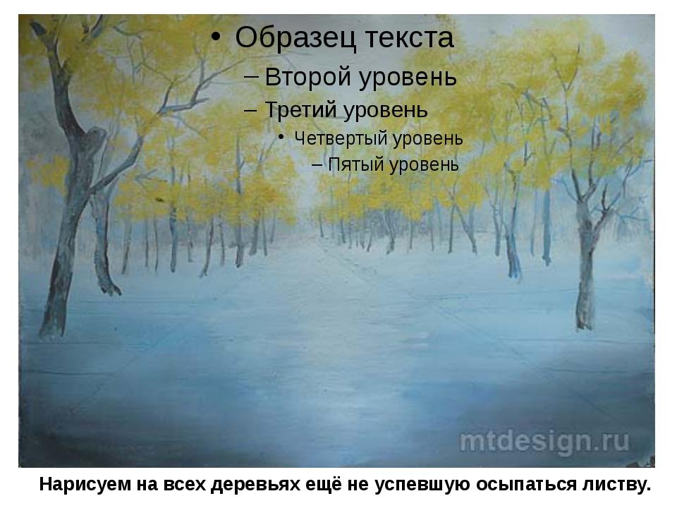 Нарисуем на всех деревьях ещё не успевшую осыпаться листву.