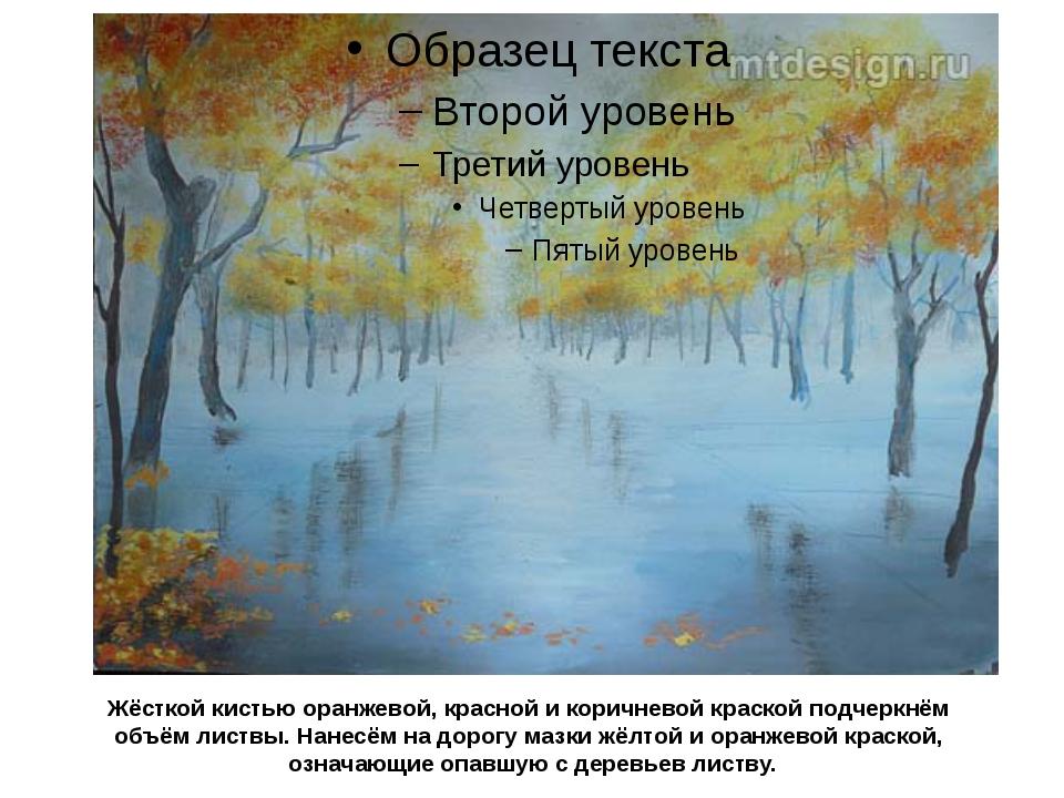 Жёсткой кистью оранжевой, красной и коричневой краской подчеркнём объём листв...