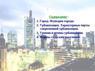 . Содержание : 1. Город. Функции города. 2. Урбанизация. Характерные черты со