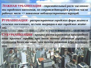 ЛОЖНАЯ УРБАНИЗАЦИЯ - стремительный рост численнос- ти городского населения, н