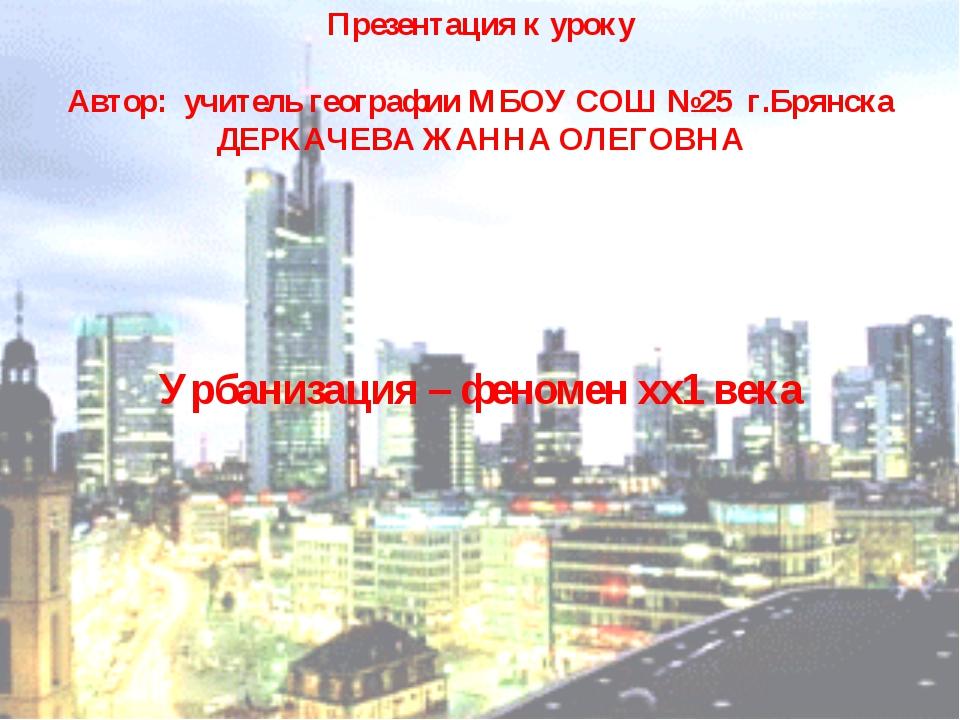Презентация к уроку Автор: учитель географии МБОУ СОШ №25 г.Брянска ДЕРКАЧЕВ...