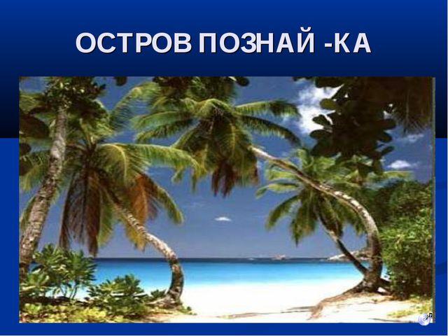 ОСТРОВ ПОЗНАЙ -КА