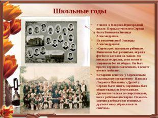 Школьные годы Учился в Покрово-Пригородной школе. Первым учителем Сережи была