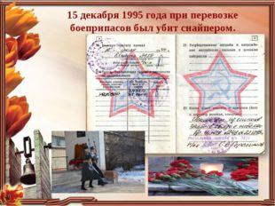 15 декабря 1995 года при перевозке боеприпасов был убит снайпером.