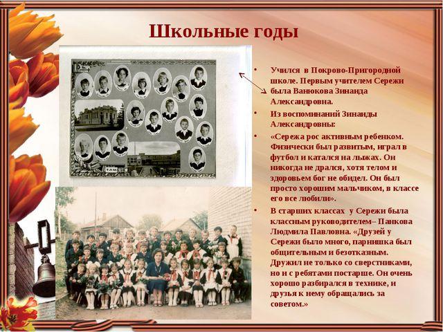 Школьные годы Учился в Покрово-Пригородной школе. Первым учителем Сережи была...