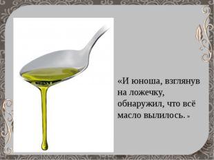 «И юноша, взглянув на ложечку, обнаружил, что всё масло вылилось.»