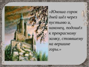«Юноша сорок дней шёл через пустыню и, наконец, подошёл к прекрасному замку,
