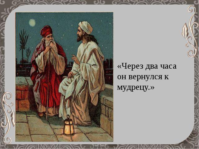 «Через два часа он вернулся к мудрецу.»
