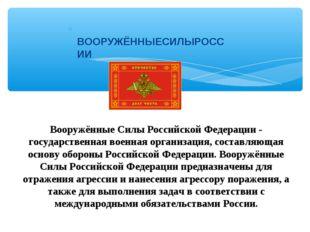 ВООРУЖЁННЫЕСИЛЫРОССИИ Вооружённые Силы Российской Федерации- государственна