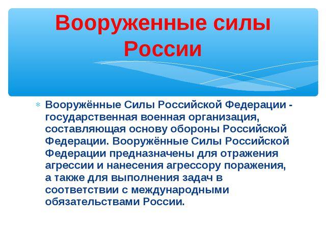 Вооружённые Силы Российской Федерации- государственная военная организация,...
