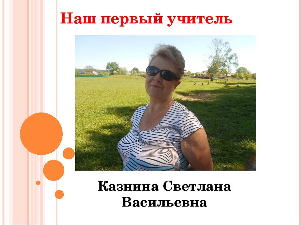 Наш первый учитель Казнина Светлана Васильевна