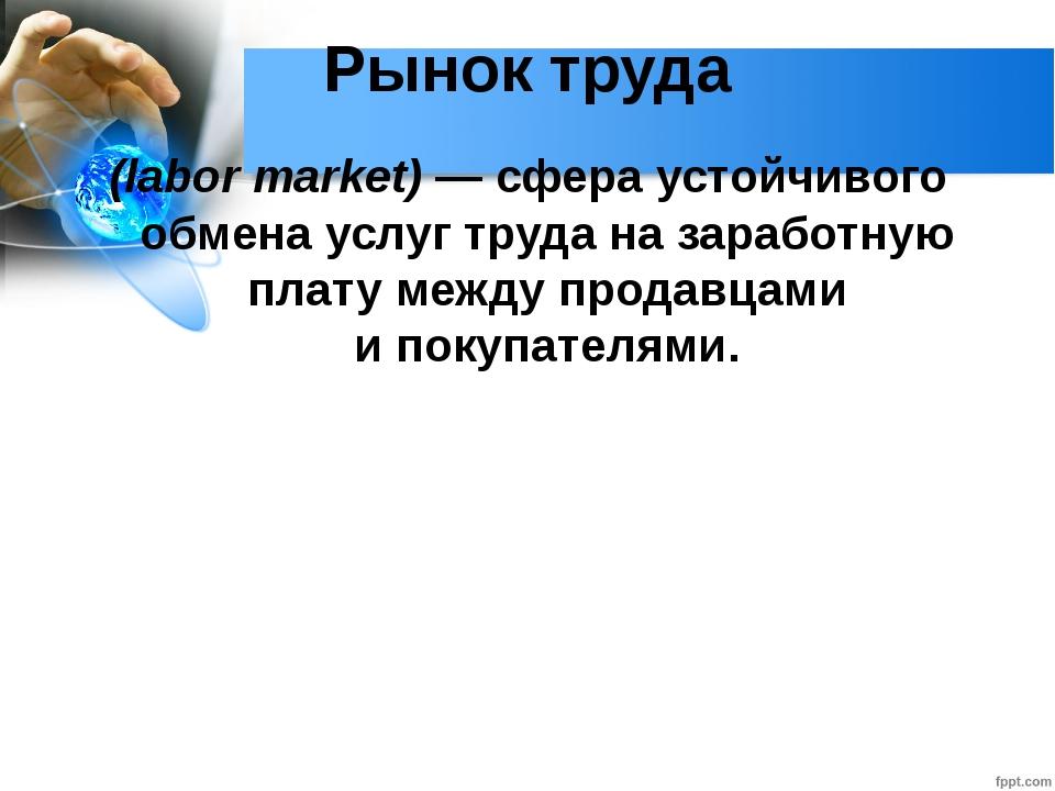 Глава 2. Экономика домохозяйства 12. Рынок труда Рынок труда (labor market) —...