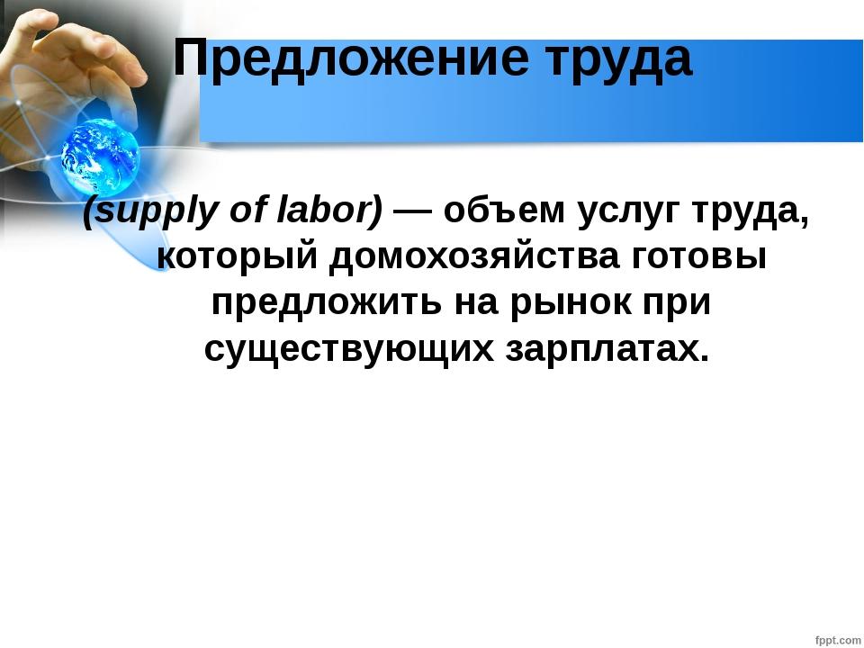 Глава 2. Экономика домохозяйства 12. Рынок труда Предложение труда (supply of...