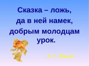 Сказка – ложь, да в ней намек, добрым молодцам урок. А. С. Пушкин