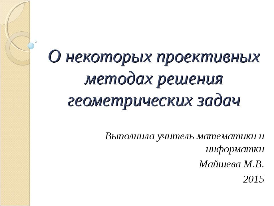 О некоторых проективных методах решения геометрических задач Выполнила учител...
