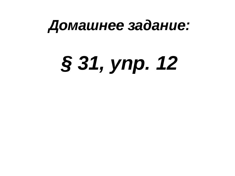 Домашнее задание: § 31, упр. 12