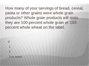 How many of your servings of bread, cereal, pasta or other grains were whole