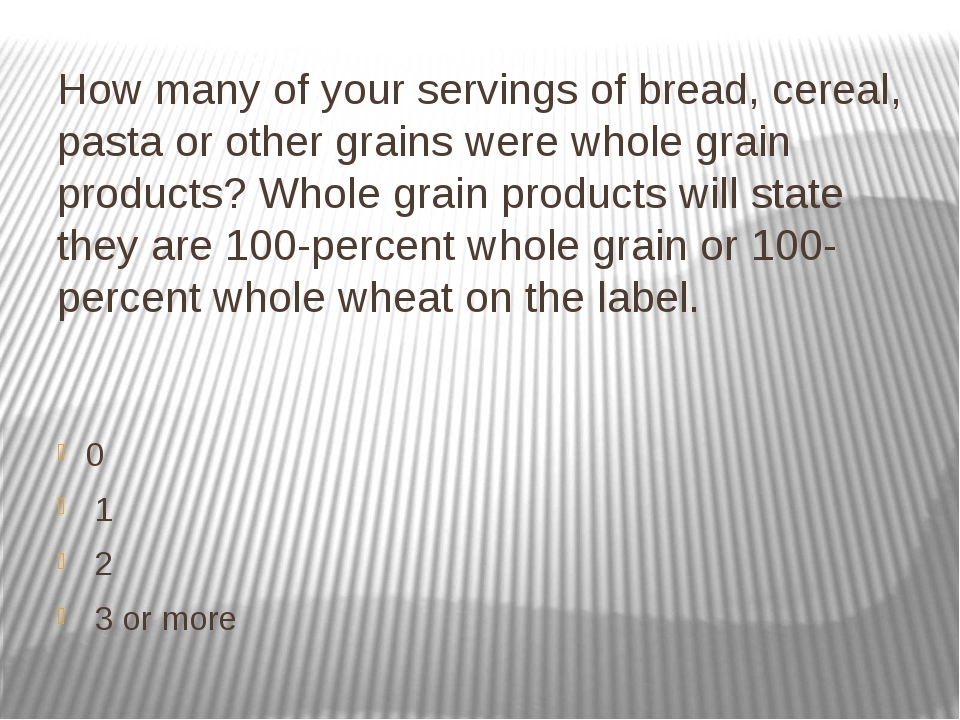How many of your servings of bread, cereal, pasta or other grains were whole...