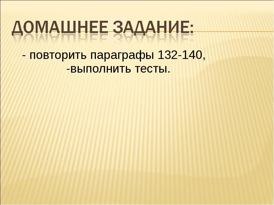 - повторить параграфы 132-140, -выполнить тесты.