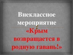 Внеклассное мероприятие «Крым возвращается в родную гавань!» 