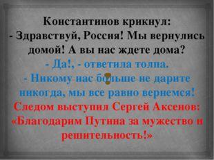 Константинов крикнул: - Здравствуй, Россия! Мы вернулись домой! А вы нас ждет