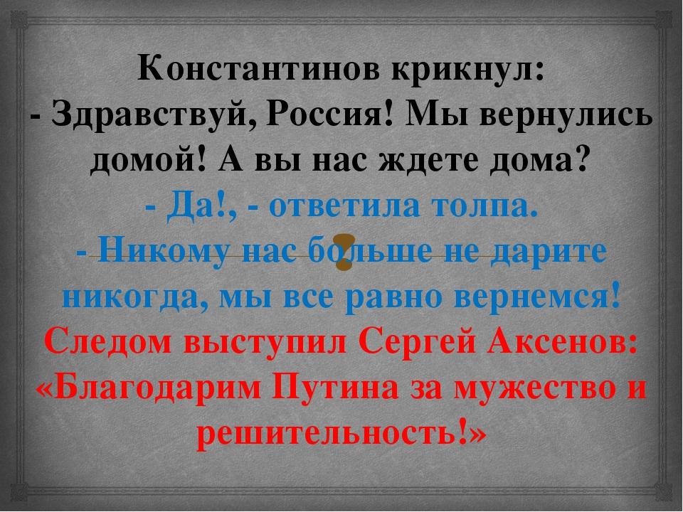 Константинов крикнул: - Здравствуй, Россия! Мы вернулись домой! А вы нас ждет...