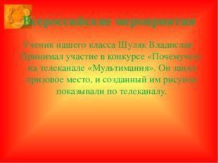 Всероссийские мероприятия Ученик нашего класса Шуляк Владислав Принимал участ
