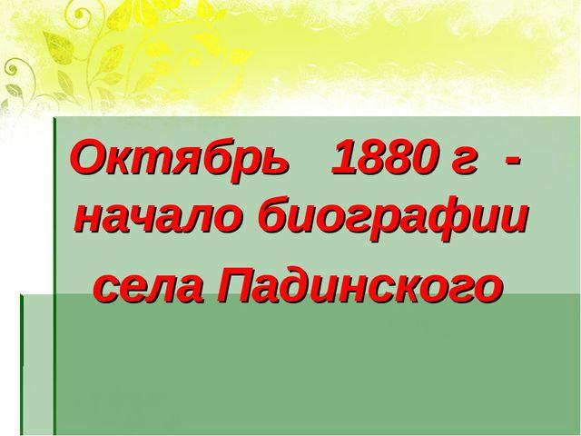Октябрь 1880 г - начало биографии села Падинского