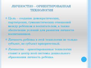 ЛИЧНОСТНО – ОРИЕНТИРОВАННАЯ ТЕХНОЛОГИЯ Цель – создание демократических, партн