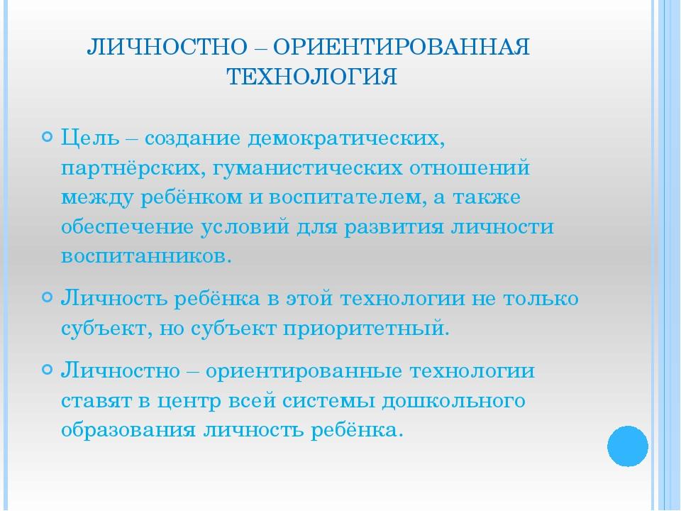 ЛИЧНОСТНО – ОРИЕНТИРОВАННАЯ ТЕХНОЛОГИЯ Цель – создание демократических, партн...