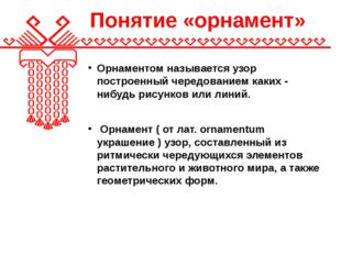 Понятие «орнамент» Орнаментом называется узор построенный чередованием каких