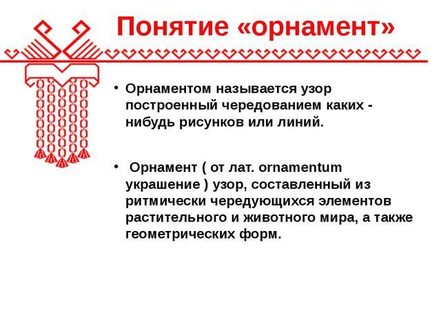 Понятие «орнамент» Орнаментом называется узор построенный чередованием каких...
