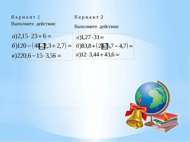 В а р и а н т 1Выполнитедействия В а р и а н т 2 Выполнитедействия