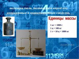 Ма́сса(от греческого μάζα) — физическая величина тела, являющаяся мерой его