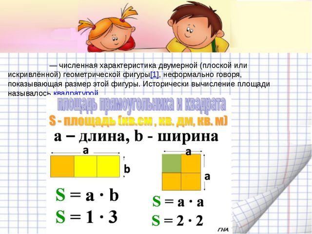 Пло́щадь— численная характеристика двумерной (плоской или искривлённой) гео...