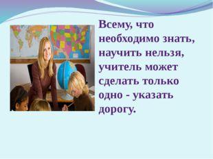 Всему, что необходимо знать, научить нельзя, учитель может сделать только одн