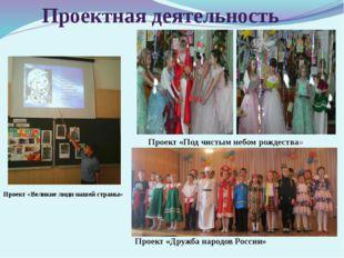 Проектная деятельность Проект «Великие люди нашей страны» Проект «Под чистым
