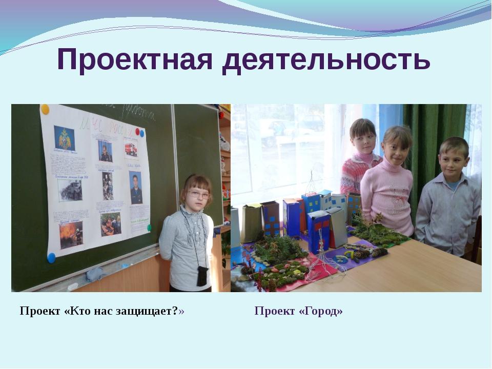 Проектная деятельность Проект «Кто нас защищает?» Проект «Город»