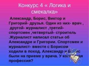 Конкурс 4 « Логика и смекалка» Александр, Борис, Виктор и Григорий- друзья. О