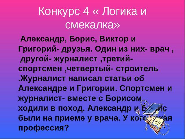 Конкурс 4 « Логика и смекалка» Александр, Борис, Виктор и Григорий- друзья. О...