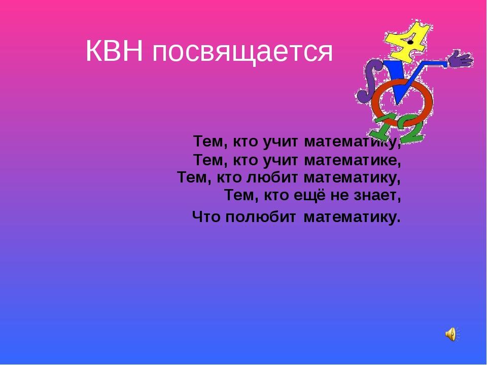 КВН посвящается Тем, кто учит математику, Тем, кто учит математике, Тем, кто...