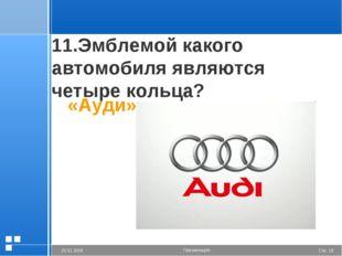 11.Эмблемой какого автомобиля являются четыре кольца? «Ауди» Стр. * 20.01.200