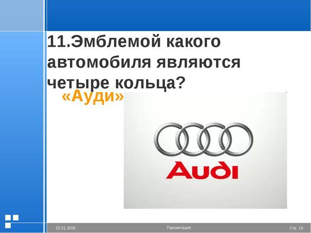 11.Эмблемой какого автомобиля являются четыре кольца? «Ауди» Стр. * 20.01.200...