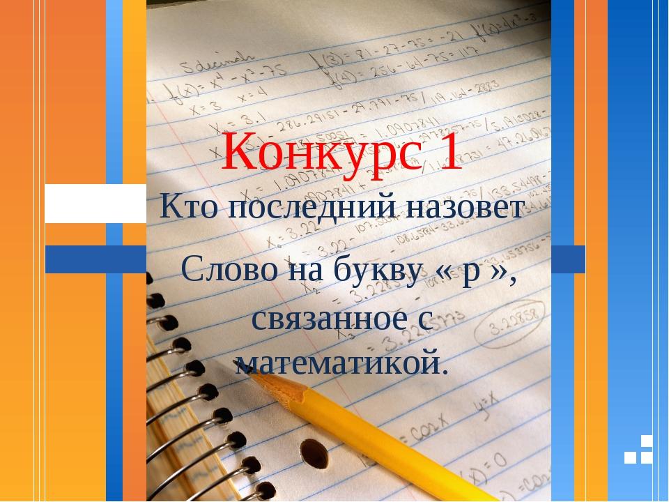 Конкурс 1 Кто последний назовет Слово на букву « р », связанное с математикой.