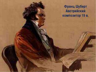 Франц Шуберт (1797 – 1828) австрийский композитор – романтик, автор более 600