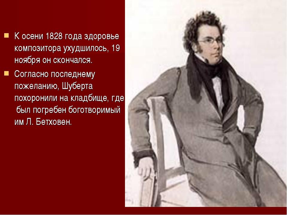 К осени 1828 года здоровье композитора ухудшилось, 19 ноября он скончался. Со...