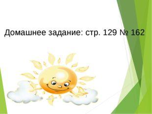 Домашнее задание: стр. 129 № 162