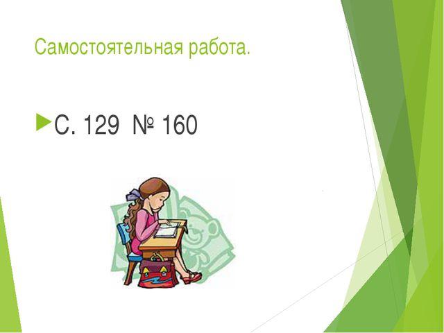 Самостоятельная работа. С. 129 № 160