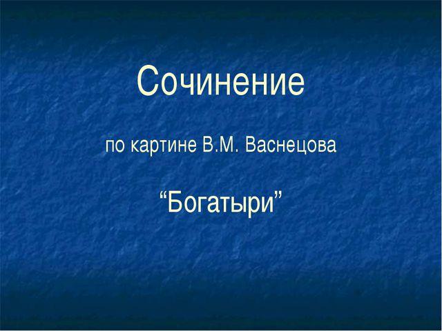 """Сочинение по картине В.М. Васнецова """"Богатыри"""""""