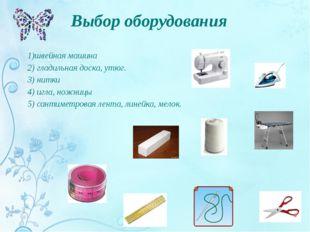 Выбор оборудования 1)швейная машина 2) гладильная доска, утюг. 3) нитки 4) иг